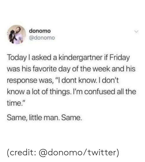 "Confused, Dank, and Friday: donomo  @donomo  Today I asked a kindergartner if Friday  was his favorite day of the week and his  response was, ""I dont know.I don't  know a lot of things. I'm confused all the  time.""  Same, little man. Same. (credit: @donomo/twitter)"