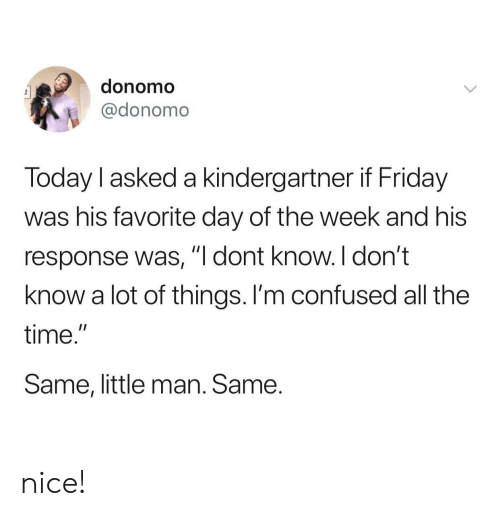 """Confused, Friday, and Time: donomo  @donomo  Today l asked a kindergartner if Friday  was his favorite day of the week and his  response was, """"I dont know. I don't  know a lot of things. I'm confused all the  time.""""  Same, little man. Same. nice!"""