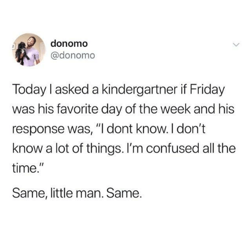 """Confused, Dank, and Friday: donomo  @donomo  Today l asked a kindergartner if Friday  was his favorite day of the week and his  response was, """"I dont know. I don't  know a lot of things. l'm confused all the  time.""""  Same, little man. Same."""