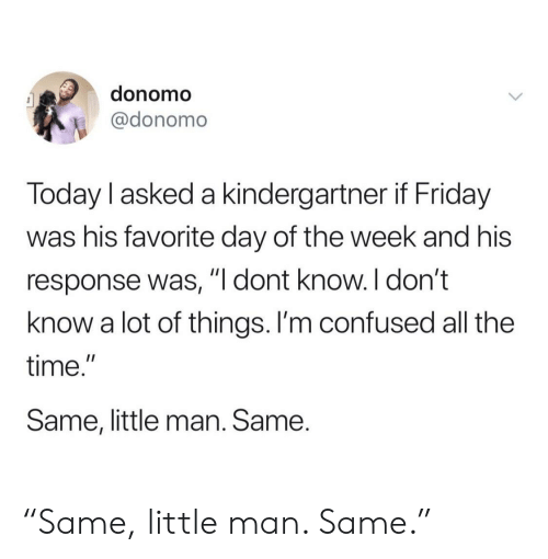 """Confused, Friday, and Time: donomo  @donomo  Today l asked a kindergartner if Friday  was his favorite day of the week and his  response was, """"l dont know. I don't  know a lot of things. I'm confused all the  time.""""  Same, little man. Same. """"Same, little man. Same."""""""