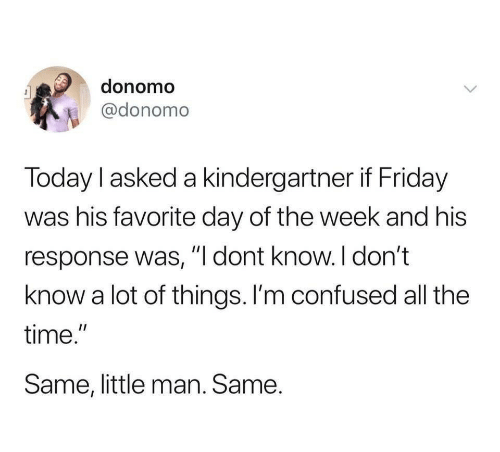 """Confused, Friday, and Time: donomo  @donomo  Today l asked a kindergartner if Friday  was his favorite day of the week and his  response was, """"I dont know.I don't  know a lot of things. I'm confused all the  time.""""  Same, little man. Same."""