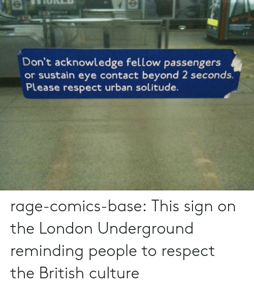 Respect, Tumblr, and Blog: Don't acknowledge fellow passengers  or sustain eye contact beyond 2 seconds.  Please respect urban solitude. rage-comics-base:  This sign on the London Underground reminding people to respect the British culture
