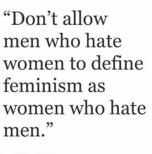 """Feminism, Define, and Women: """"Don't allow  men who hatee  women to define  feminism as  women who hate  men  60"""