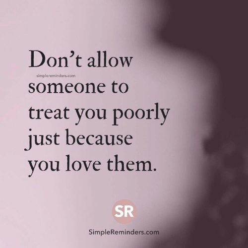 Love, Com, and Them: Don't allow  someone to  treat you poorly  iust because  vou love them  simplereminders.com  ISR  SimpleReminders.com