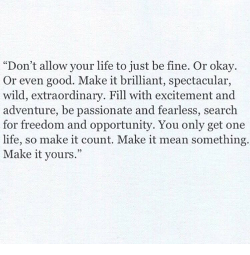 """spectacular: """"Don't allow your life to just be fine. Or okay.  Or even good. Make it brilliant, spectacular,  wild, extraordinary. Fill with excitement and  adventure, be passionate and fearless, search  for freedom and opportunity. You only get one  life, so make it count. Make it mean something.  Make it yours"""