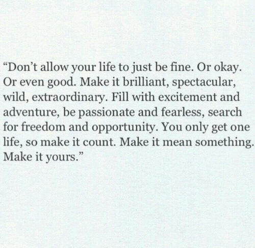 """spectacular: """"Don't allow your life to just be fine. Or okay.  Or even good. Make it brilliant, spectacular,  wild, extraordinary. Fill with excitement and  adventure, be passionate and fearless, search  for freedom and opportunity. You only get one  life, so make it count. Make it mean something  Make it yours  ."""""""