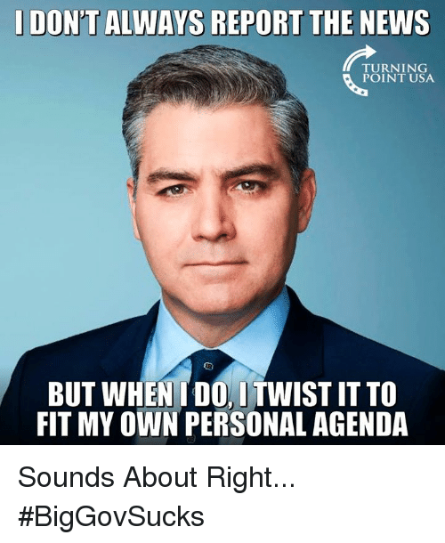 Memes, News, and 🤖: DON'T ALWAYS REPORT THE NEWS  TURNING  POINT USA  BUT WHENIDO, ITWIST ITTO  FIT MY OWN PERSONAL AGENDA Sounds About Right... #BigGovSucks