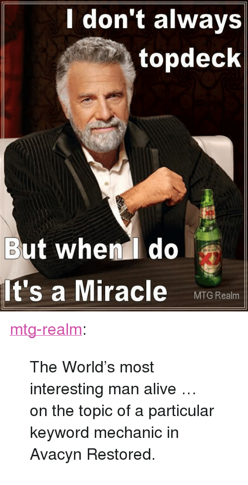 """most-interesting-man: don't always  topdeck  But when do  It's a Miracle MITG Real <p><a class=""""tumblr_blog"""" href=""""http://mtg-realm.tumblr.com/post/35161255186/the-worlds-most-interesting-man-alive-on-the"""">mtg-realm</a>:</p> <blockquote> <p>The World's most interesting man alive …</p> <p>on the topic of a particular keyword mechanic in Avacyn Restored.</p> </blockquote>"""