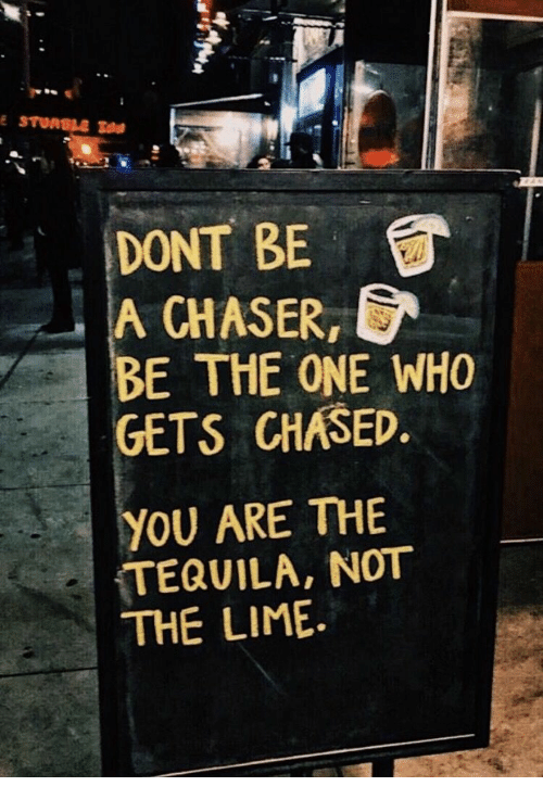 Tequila, Who, and Lime: DONT BE  A ,  BE THE ONE WHO  GETS CHASED  CHASER  YOU ARE THE  TEQUILA, NOT  THE LIME