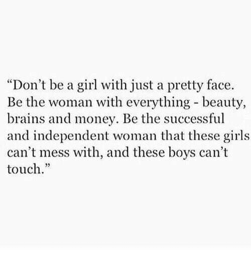 "Brains, Girls, and Money: ""Don't be a girl with just a pretty face.  Be the woman with everything- beauty,  brains and money. Be the successful  and independent woman hat these girls  can't mess with, and these boys can't  touch."""