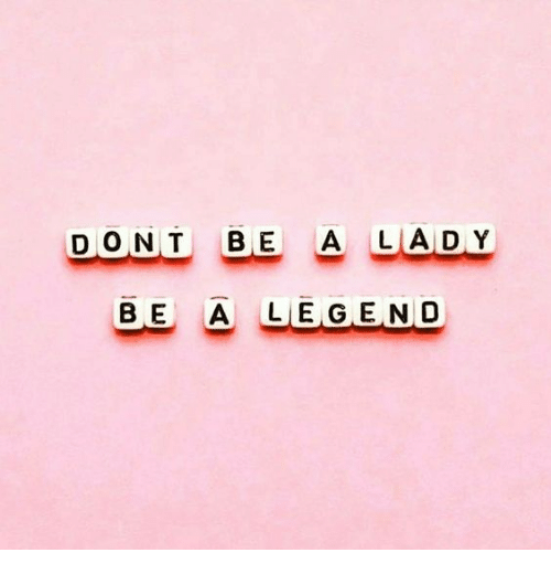 Legend, Lady, and  Dont: DONT BE A LADY  BE A LEGEND