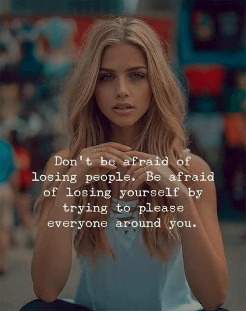 Memes, 🤖, and You: Don't be afraid of  losing people. Be afraid  of losing yourself by  trying to please  everyone around (you