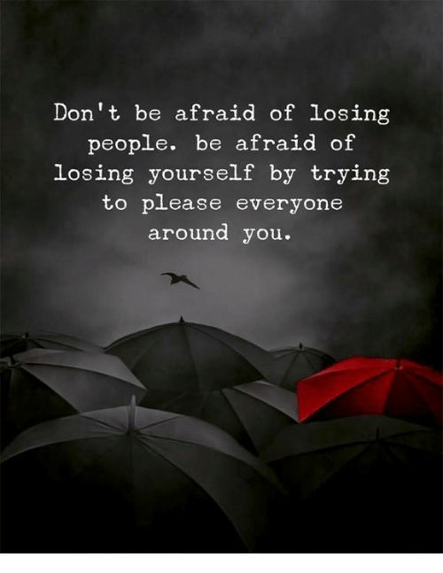 You, People, and Losing: Don't be afraid of losing  people. be afraid of  losing yourself by trying  to p ease everyone  around you.