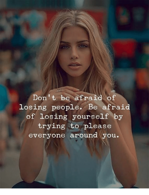 Please Everyone: Don't be afraid of  losing people. Be afraid  of losing yourself by  trying to please  everyone around (you