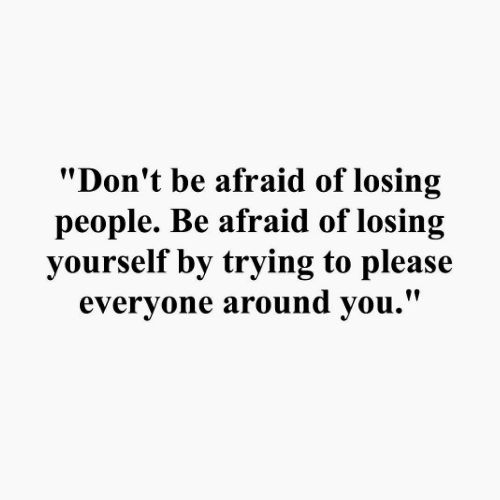 "Please, People, and Losing: ""Don't be afraid of losing  people. Be afraid of losing  yourself by trying to please  evervone around vou.'"""