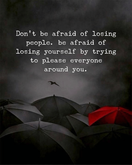 Please Everyone: Don't be afraid of losing  people. be afraid of  losing yourself by trying  to please everyone  around you.