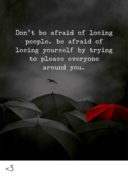 Please Everyone: Don't be afraid of losing  people. be afraid of  losing yourself by trying  to please everyone  around you. <3