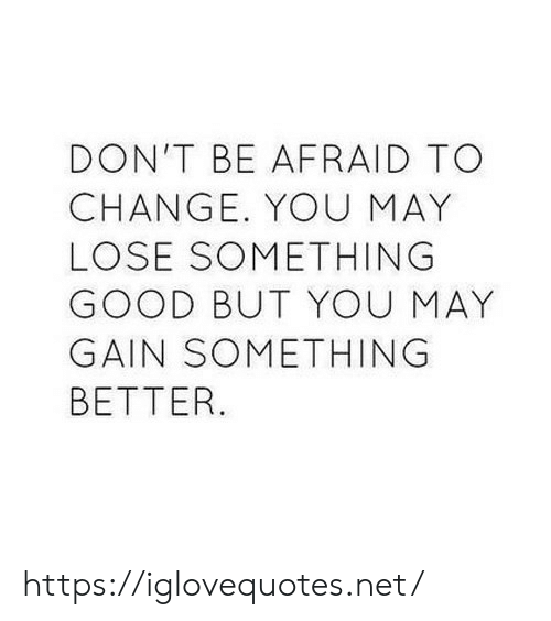 Good, Change, and Net: DON'T BE AFRAID TO  CHANGE. YOU MAY  LOSE SOMETHING  GOOD BUT YOU MAY  GAIN SOMETHING  BETTER https://iglovequotes.net/