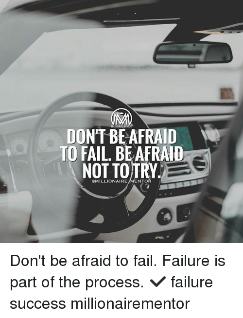 Procession: DON'T BE AFRAID  TO FAIL, BEAFRAID  OMILLIONAIREMENTO Don't be afraid to fail. Failure is part of the process. ✔️ failure success millionairementor