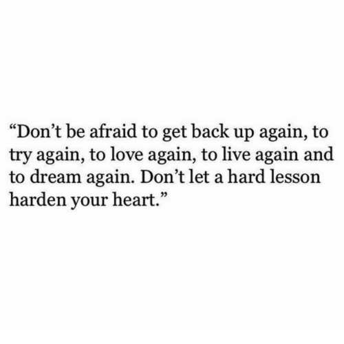 "Love, Heart, and Live: ""Don't be afraid to get back up again, to  try again, to love again, to live again and  to dream again. Don't let a hard lesson  harden your heart."""