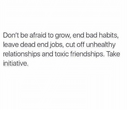 initiation: Don't be afraid to grow, end bad habits,  leave dead end jobs, cut off unhealthy  relationships and toxic friendships. Take  initiative.