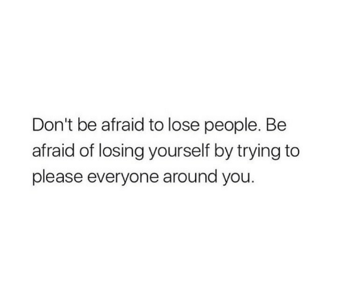 Please Everyone: Don't be afraid to lose people. Be  afraid of losing yourself by trying to  please everyone around you.