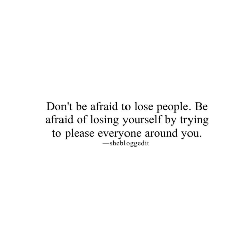 Please Everyone: Don't be afraid to lose people. Be  afraid of losing yourself by trying  to please everyone around you  -shebloggedit