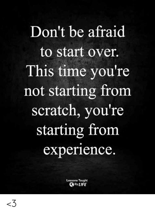 over-this: Don't be afraid  to start over.  This time you're  not starting from  scratch, you're  starting from  experience.  Lessons Taught  By LIFE <3