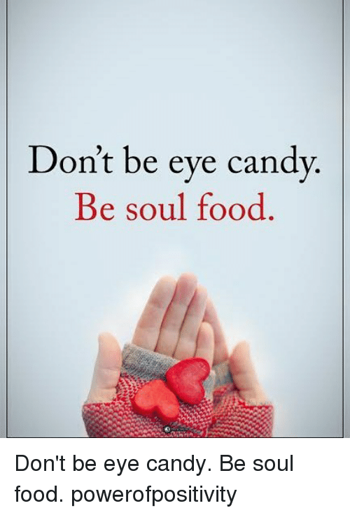 Evees: Don't be eve candv  Be soul food  Be soul rood Don't be eye candy. Be soul food. powerofpositivity