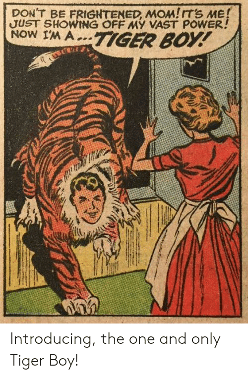 Frightened: DON'T BE FRIGHTENED, MOM!ITS ME!  JUST SHOWING OFF MY VAST POWER!  NOW IM A..TIGER BOY! Introducing, the one and only Tiger Boy!