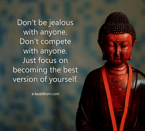 Buddhism: Don't be jealous  with anyone.  Don't compete  with anyone.  Just focus on  becoming the best  version of vourself  e-buddhism.com