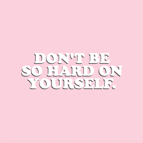 Hard On,  Hard, and  Dont: DON'T BE  SO HARD ON  YOURSELF