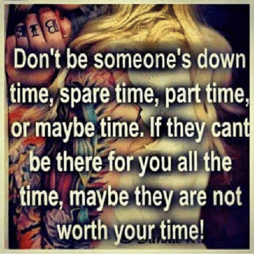 Sparing Time: Don't be someone's down  time, spare time, parttime,  or maybe time.If they cant  be there for you all the  time, maybe they are not  worth your time!