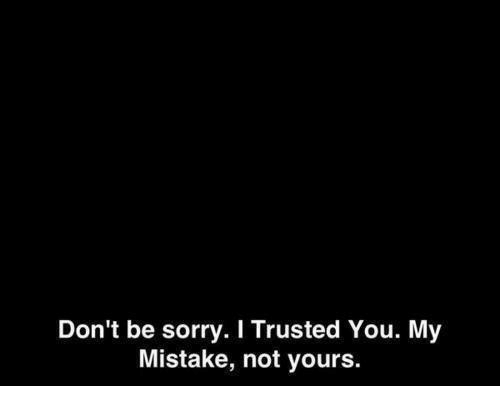 Trusted You: Don't be sorry. I Trusted You. My  Mistake, not yours.