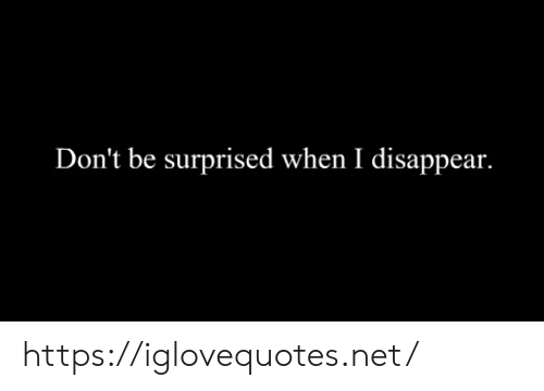 Disappear: Don't be surprised when I disappear. https://iglovequotes.net/