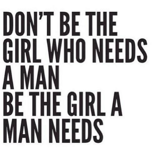 Girl, Who, and Man: DON'T BE THE  GIRL WHO NEEDS  A MAN  BE THE GIRLA  MAN NEEDS