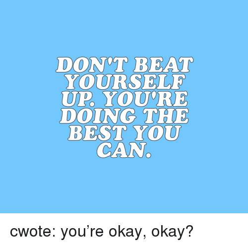 okay okay: DON'T BEAT  YOURSELF  UP. YOU'RE  DOING THE  BEST YOU  CAN. cwote: you're okay, okay?