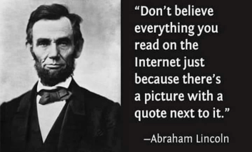 """Abraham: """"Don't believe  everything you  read on the  Internet just  because there's  a picture with a  quote next to it.""""  -Abraham Lincoln"""