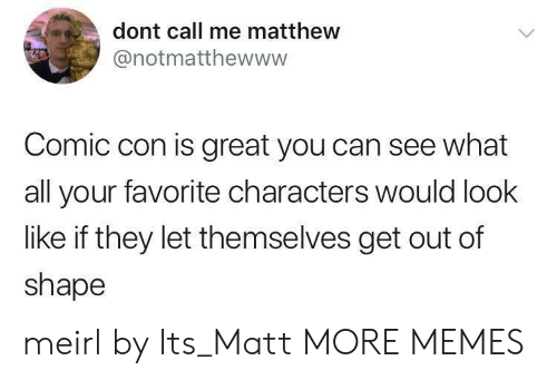 Dank, Memes, and Target: dont call me matthew  @notmatthewwww  Comic con is great you can see what  all your favorite characters would look  like if they let themselves get out of  shape meirl by Its_Matt MORE MEMES