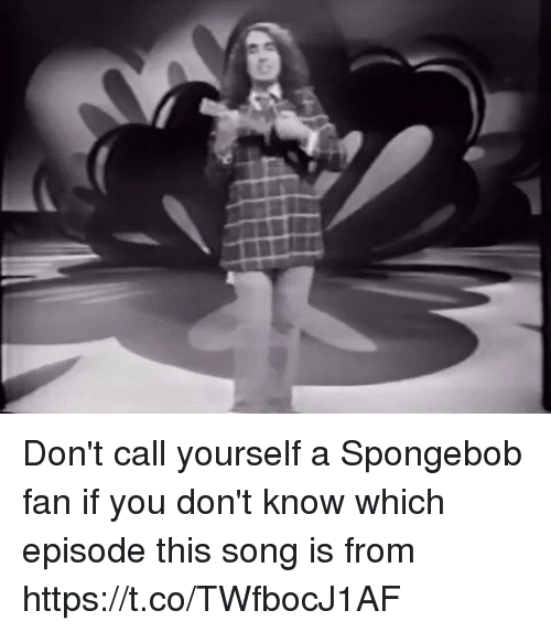 A Spongebob: Don't call yourself a Spongebob fan if you don't know which episode this song is from  https://t.co/TWfbocJ1AF