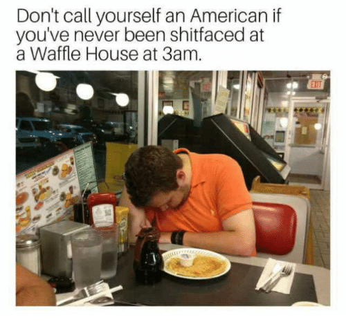 Waffle House: Don't call yourself an American if  you've never been shitfaced at  a Waffle House at 3am.