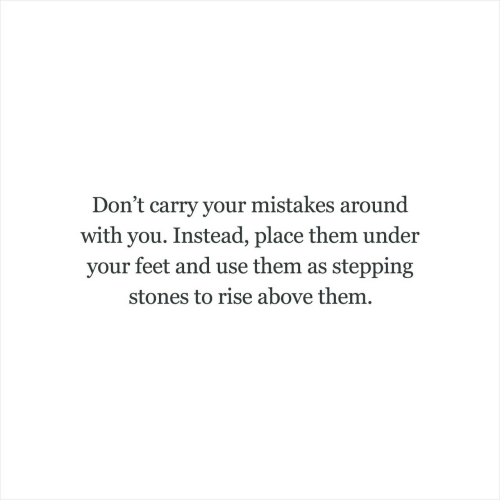 stones: Don't carry your mistakes around  with you. Instead, place them under  your feet and use them as stepping  stones to rise above them