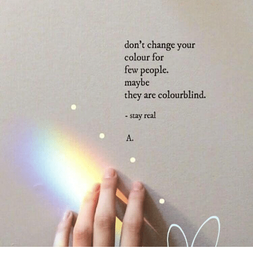 Colourblind: don't change your  colour for  tew people.  maybe  they are colourblind.  - stay real  A.