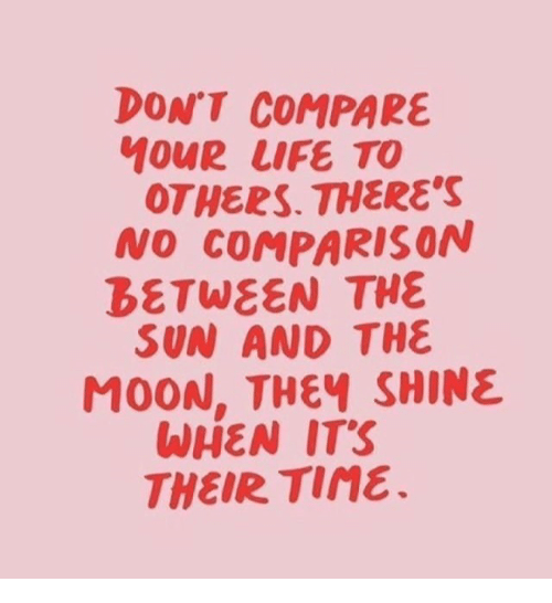 Life, Moon, and Sun: DONT COMPARE  MOUR LIFE TO  OTHERS. THERE'S  NO COMPARISON  BETWEEN THE  SUN AND THE  MOON, THEฯ SHINE  WHEN ITS  THEIR Tine.
