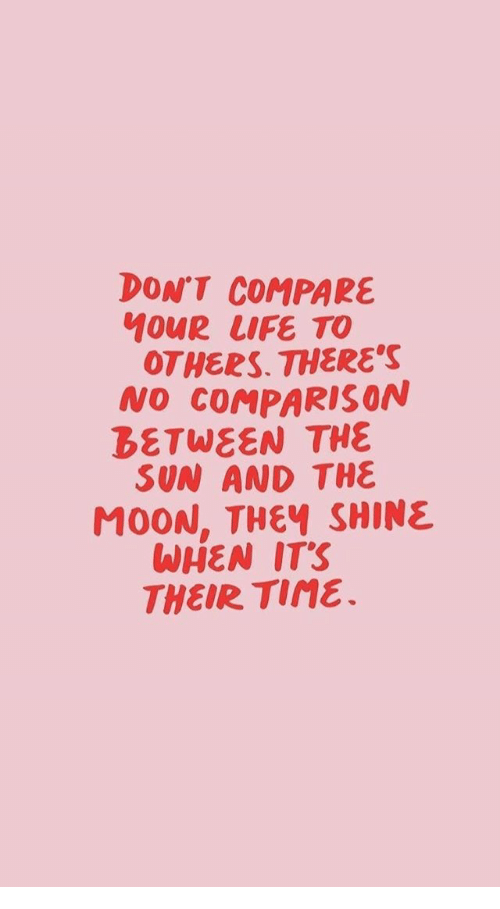 Life, Moon, and Sun: DON'T COMPARE  MOUR LIFE TO  OTHERS. THERES  NO COMPARISON  BETWEEN THE  SUN AND THE  MOON, THEY SHINE  WHEN ITS  THEIR Tine