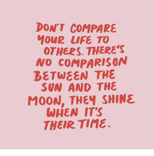 Life, Moon, and Sun: DON'T COMPARE  MOUR LIFE TO  OTHERS. THERES  NO COMPARISON  BETWEEN THE  SUN AND THE  MOON, THEY SHINE  WHEN ITS  THEIR TiNe.