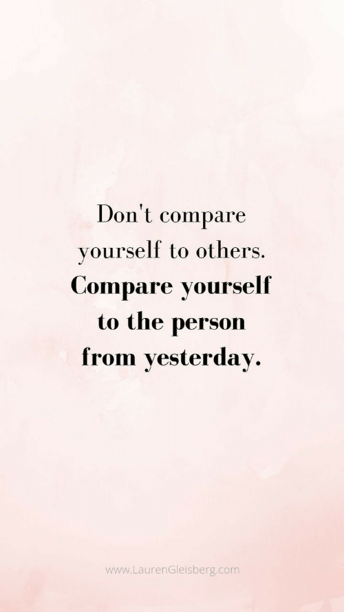 Com, Yesterday, and Person: Don't  compare  yourself to others.  Compare yourself  to the  person  from yesterday  www.LaurenGleisberg.com