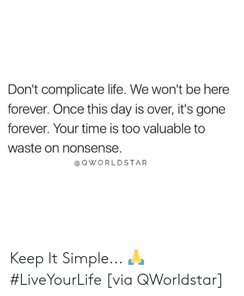 Life, Forever, and Time: Don't complicate life. We won't be here  forever. Once this day is over, it's gone  forever. Your time is too valuable to  waste on nonsense.  @ QWORLDSTAR Keep It Simple... 🙏 #LiveYourLife [via QWorldstar]