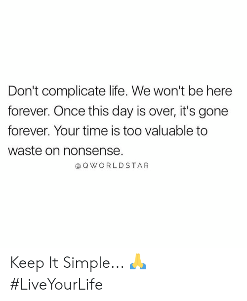 Nonsense: Don't complicate life. We won't be here  forever. Once this day is over, it's gone  forever. Your time is too valuable to  waste on nonsense.  a QWORLDSTAR Keep It Simple... 🙏 #LiveYourLife