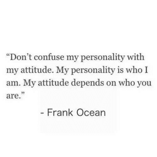 "Frank Ocean, Ocean, and Attitude: ""Don't confuse my personality with  my attitude. My personality is who I  am. My attitude depends on who you  are.""  - Frank Ocean"